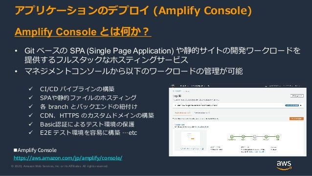 © 2020, Amazon Web Services, Inc. or its Affiliates. All rights reserved. アプリケーションのデプロイ (Amplify Console) Amplify Console ...