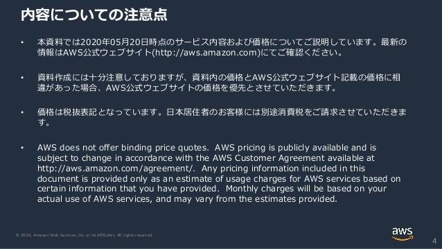 © 2020, Amazon Web Services, Inc. or its Affiliates. All rights reserved. 内容についての注意点 • 本資料では2020年05月20日時点のサービス内容および価格についてご...