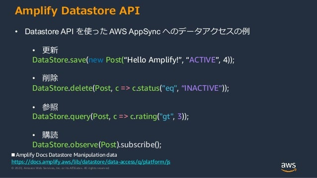 © 2020, Amazon Web Services, Inc. or its Affiliates. All rights reserved. Amplify Datastore API • Datastore API を使った AWS A...