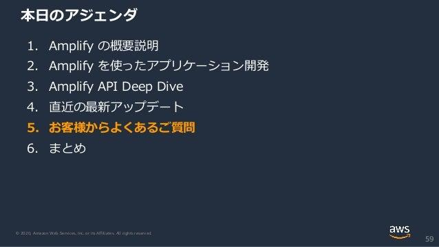 © 2020, Amazon Web Services, Inc. or its Affiliates. All rights reserved. 本日のアジェンダ 1. Amplify の概要説明 2. Amplify を使ったアプリケーショ...