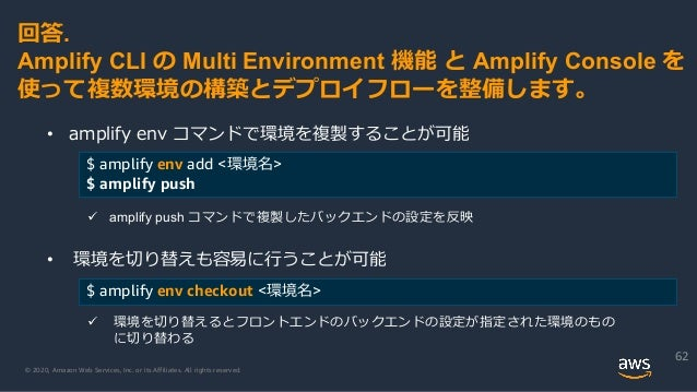 © 2020, Amazon Web Services, Inc. or its Affiliates. All rights reserved. 62 回答. Amplify CLI の Multi Environment 機能 と Ampl...