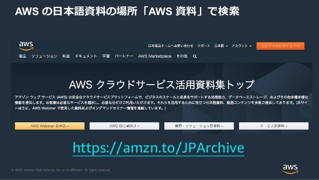 © 2020, Amazon Web Services, Inc. or its Affiliates. All rights reserved. AWS の日本語資料の場所「AWS 資料」で検索 https://amzn.to/JPArchi...
