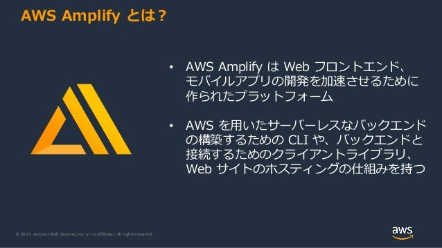 © 2020, Amazon Web Services, Inc. or its Affiliates. All rights reserved. AWS Amplify とは? • AWS Amplify は Web フロントエンド、 モバイ...
