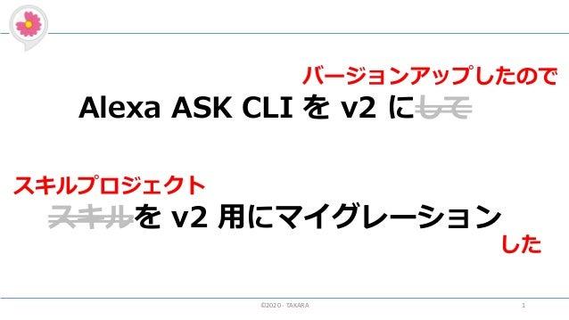 ©2020 - TAKARA 1 Alexa ASK CLI を v2 にして スキルを v2 用にマイグレーション スキルプロジェクト した バージョンアップしたので