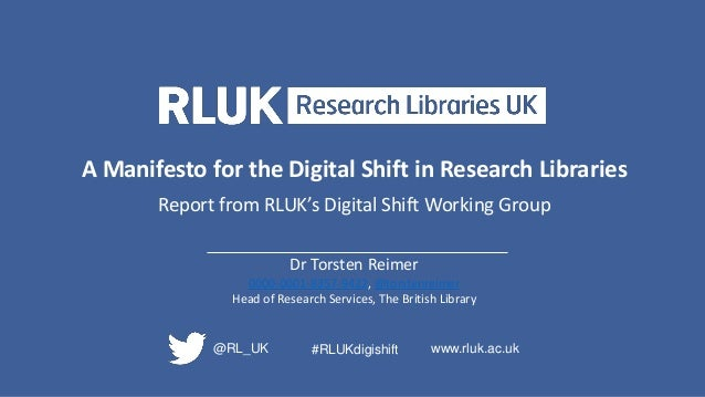 A Manifesto for the Digital Shift in Research Libraries Report from RLUK's Digital Shift Working Group Dr Torsten Reimer 0...