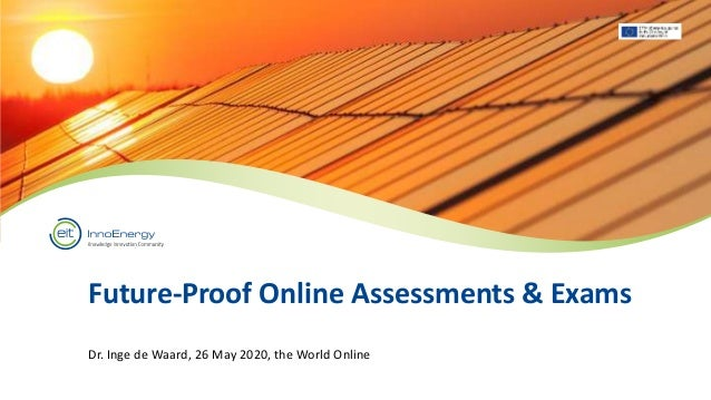 Future-Proof Online Assessments & Exams Dr. Inge de Waard, 26 May 2020, the World Online