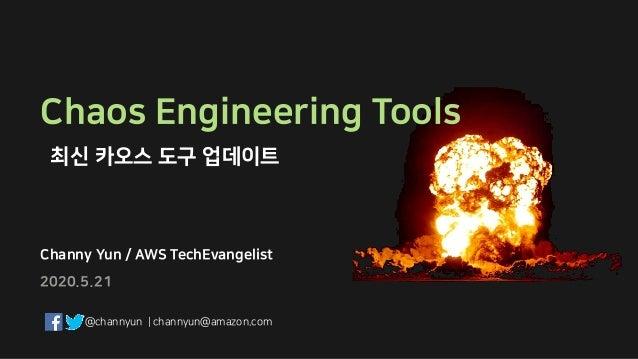 Channy Yun / AWS TechEvangelist Chaos Engineering Tools 최신 카오스 도구 업데이트 2020.5.21 @channyun   channyun@amazon.com