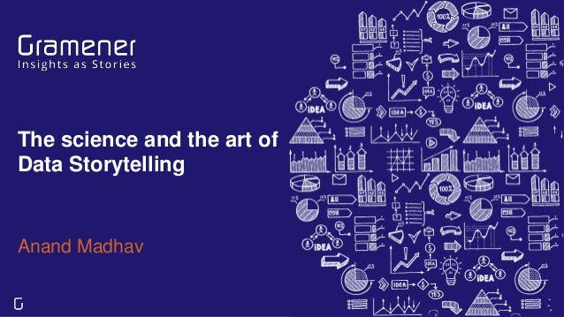 The science and the art of Data Storytelling Anand Madhav