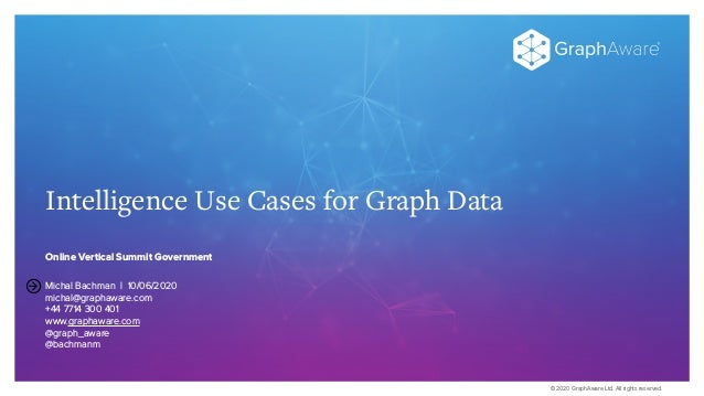 © 2020 GraphAware Ltd. All rights reserved. Intelligence Use Cases for Graph Data Online Vertical Summit Government Michal...
