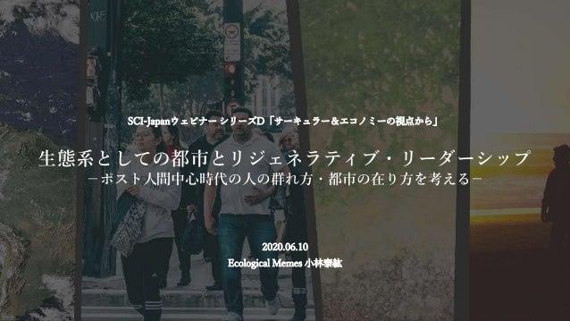 #エコミーム SCI-Japanウェビナー シリーズD「サーキュラー&エコノミーの視点から」 生態系としての都市とリジェネラティブ・リーダーシップ −ポスト人間中心時代の人の群れ方・都市の在り方を考える− 2020.06.10 Ecologic...