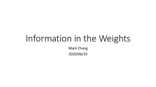 Information	in	the	Weights	 Mark	Chang 2020/06/10