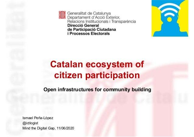 Catalan ecosystem of citizen participation Identificació del departament o organisme Ismael Peña-López @ictlogist Mind the...