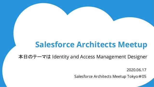 Salesforce Architects Meetup 本日のテーマは Identity and Access Management Designer 2020.06.17 Salesforce Architects Meetup Tokyo...