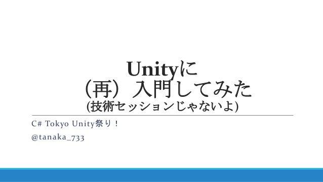 Unityに (再)入門してみた (技術セッションじゃないよ) C# Tokyo Unity祭り! @tanaka_733