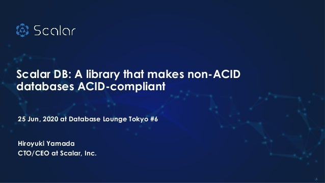 Scalar DB: A library that makes non-ACID databases ACID-compliant 25 Jun, 2020 at Database Lounge Tokyo #6 Hiroyuki Yamada...