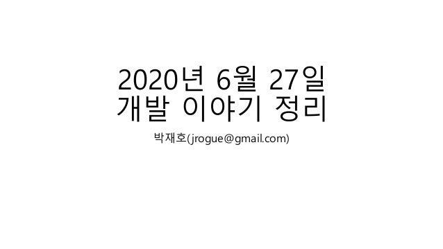 2020년 6월 27일 개발 이야기 정리 박재호(jrogue@gmail.com)