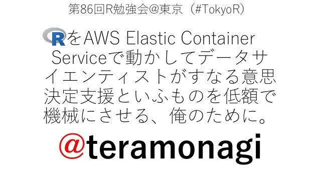 第86回R勉強会@東京(#TokyoR) をAWS Elastic Container Serviceで動かしてデータサ イエンティストがすなる意思 決定⽀援といふものを低額で 機械にさせる、俺のために。 @teramonagi