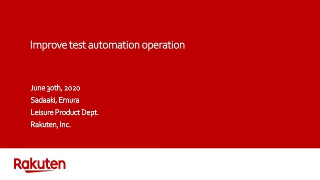 Improve test automation operation June 30th, 2020 Sadaaki, Emura Leisure Product Dept. Rakuten, Inc.