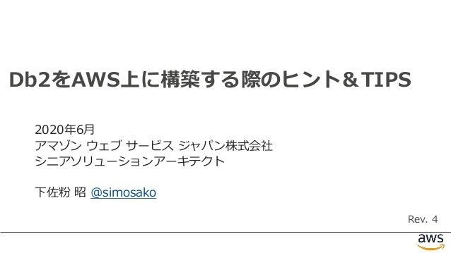 1 Db2をAWS上に構築する際のヒント&TIPS 2020年6月 アマゾン ウェブ サービス ジャパン株式会社 シニアソリューションアーキテクト 下佐粉 昭 @simosako Rev. 4