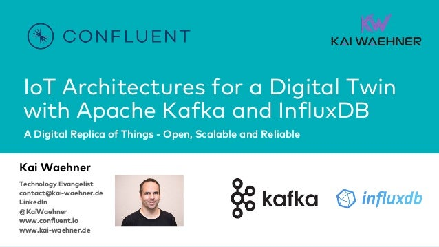 IoT Architectures for a Digital Twin with Apache Kafka and InfluxDB A Digital Replica of Things - Open, Scalable and Relia...