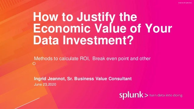 © 2019 SPLUNK INC. How to Justify the Economic Value of Your Data Investment? Methods to calculate ROI, Break even point a...