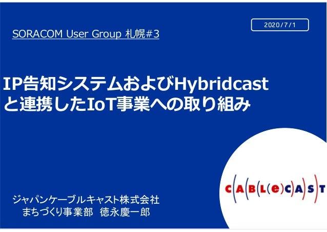 2020/7/1 SORACOM User Group 札幌#3 IP告知システムおよびHybridcast と連携したIoT事業への取り組み ジャパンケーブルキャスト株式会社 まちづくり事業部 徳永慶一郎