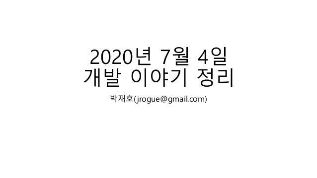 2020년 7월 4일 개발 이야기 정리 박재호(jrogue@gmail.com)
