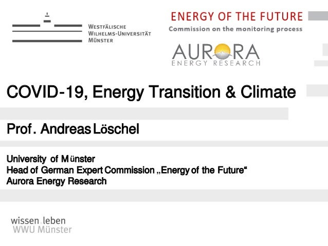 """COVID-19, Energy Transition & Climate Prof. AndreasLöschel University of Münster Head of German Expert Commission """"Energy ..."""