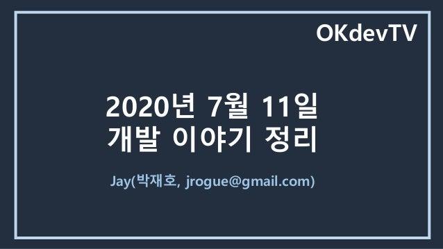 2020년 7월 11일 개발 이야기 정리 Jay(박재호, jrogue@gmail.com) OKdevTV