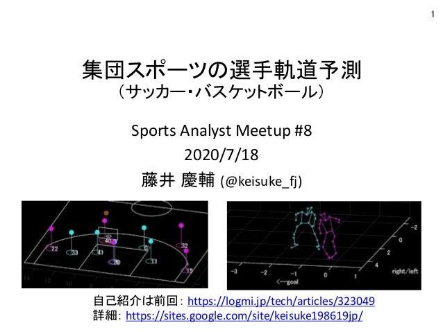 集団スポーツの選手軌道予測 (サッカー・バスケットボール) Sports Analyst Meetup #8 2020/7/18 藤井 慶輔 (@keisuke_fj) 1 自己紹介は前回: https://logmi.jp/tech/arti...