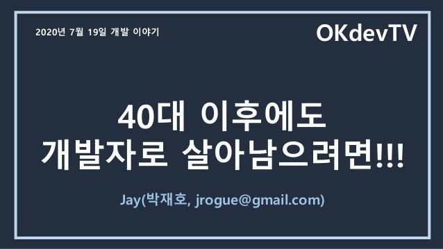40대 이후에도 개발자로 살아남으려면!!! Jay(박재호, jrogue@gmail.com) OKdevTV2020년 7월 19일 개발 이야기