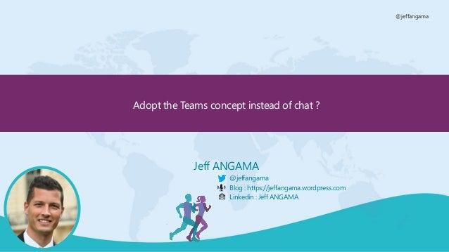 @jeffangama Adopt the Teams concept instead of chat ? Jeff ANGAMA @jeffangama Blog : https://jeffangama.wordpress.com Link...
