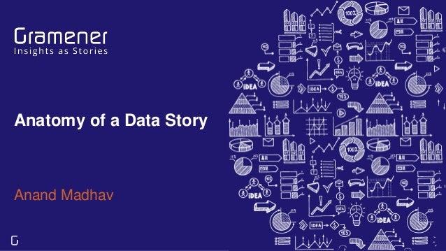 Anatomy of a Data Story Anand Madhav