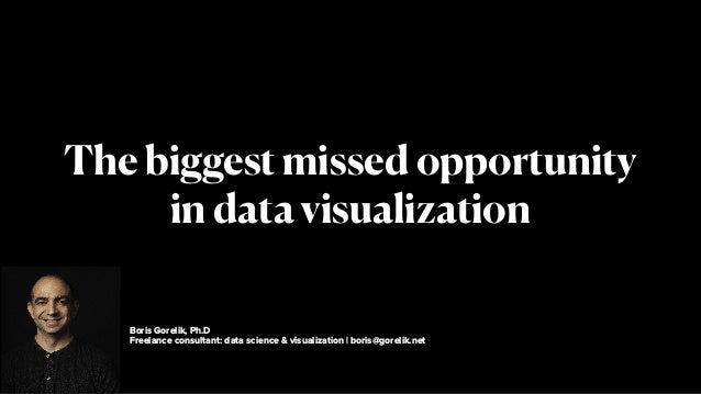 Boris Gorelik, Ph.D Freelance consultant: data science & visualization   boris@gorelik.net The biggest missed opportunity ...