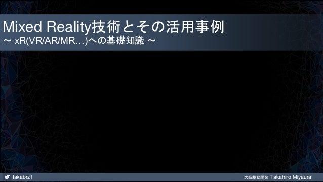takabrz1 大阪駆動開発 Takahiro Miyaura Mixed Reality技術とその活用事例 ~ xR(VR/AR/MR…)への基礎知識 ~