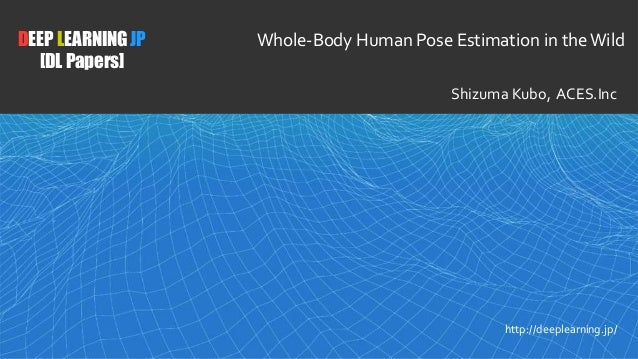 1 DEEP LEARNING JP [DL Papers] http://deeplearning.jp/ Whole-Body Human Pose Estimation in theWild Shizuma Kubo, ACES.Inc