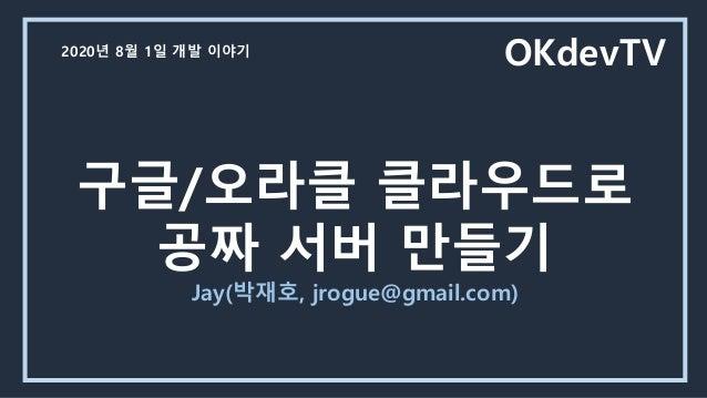 구글/오라클 클라우드로 공짜 서버 만들기 Jay(박재호, jrogue@gmail.com) OKdevTV2020년 8월 1일 개발 이야기