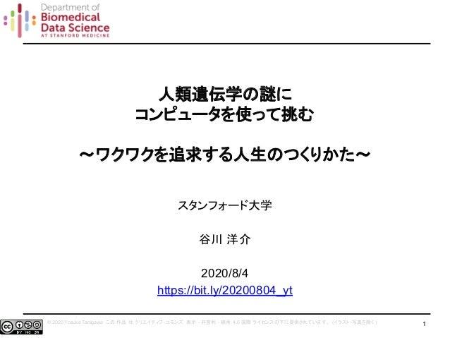 © 2020 Yosuke Tanigawa この 作品 は クリエイティブ・コモンズ 表示 - 非営利 - 継承 4.0 国際 ライセンスの下に提供されています。 (イラスト・写真を除く ) 人類遺伝学の謎に コンピュータを使って挑む 〜ワク...