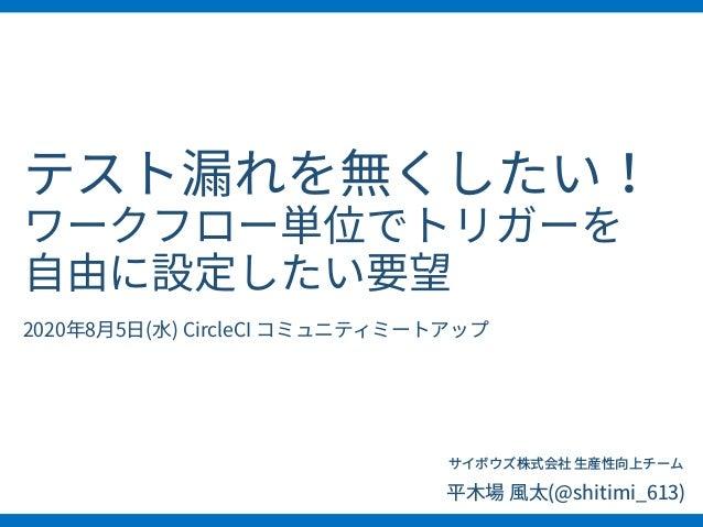 テスト漏れを無くしたい! ワークフロー単位でトリガーを ⾃由に設定したい要望 サイボウズ株式会社 ⽣産性向上チーム 平⽊場 ⾵太(@shitimi_613) 2020年8⽉5⽇(⽔) CircleCI コミュニティミートアップ