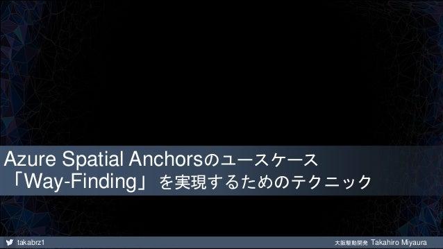takabrz1 大阪駆動開発 Takahiro Miyaura Azure Spatial Anchorsのユースケース 「Way-Finding」を実現するためのテクニック