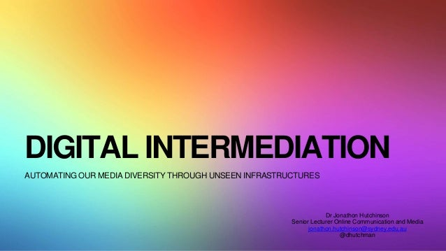 DIGITAL INTERMEDIATION AUTOMATING OUR MEDIA DIVERSITY THROUGH UNSEEN INFRASTRUCTURES Dr Jonathon Hutchinson Senior Lecture...