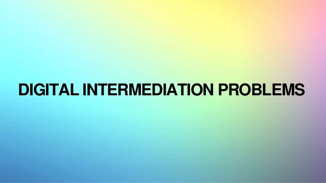 A CALL FOR INCREASED USER AGENCY DIGITAL INTERMEDIATION PROBLEMS