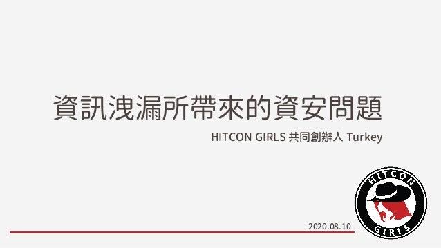 資訊洩漏所帶來的資安問題 HITCON GIRLS 共同創辦人 Turkey 2020.08.10