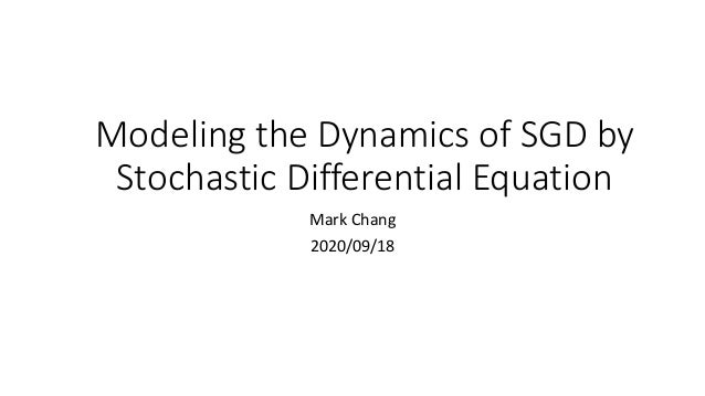 ModelingtheDynamicsofSGD by Stochastic Differential Equation MarkChang 2020/09/18