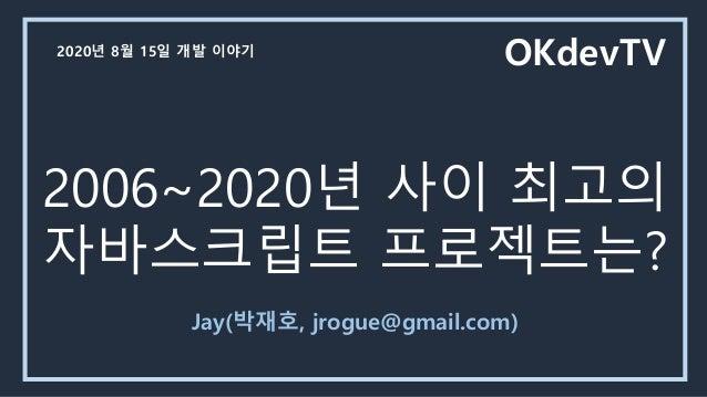 2006~2020년 사이 최고의 자바스크립트 프로젝트는? Jay(박재호, jrogue@gmail.com) OKdevTV2020년 8월 15일 개발 이야기