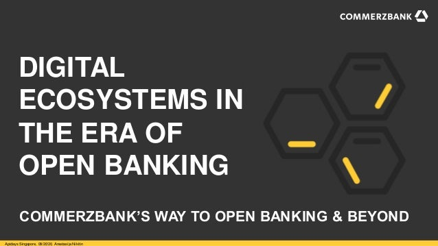 DIGITAL ECOSYSTEMS IN THE ERA OF OPEN BANKING Apidays Singapore, 08/20/20, Anastasija Nikitin COMMERZBANK'S WAY TO OPEN BA...