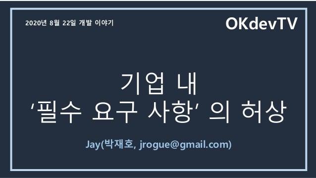 기업 내 '필수 요구 사항' 의 허상 Jay(박재호, jrogue@gmail.com) OKdevTV2020년 8월 22일 개발 이야기