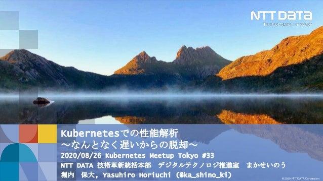 © 2020 NTT DATA Corporation Kubernetesでの性能解析 ~なんとなく遅いからの脱却~ 2020/08/26 Kubernetes Meetup Tokyo #33 NTT DATA 技術革新統括本部 デジタルテ...