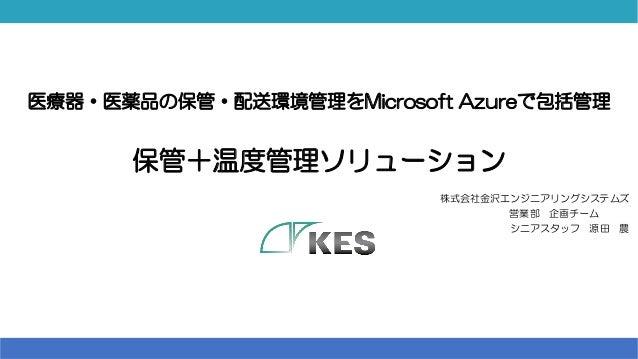 医療器・医薬品の保管・配送環境管理をMicrosoft Azureで包括管理 保管+温度管理ソリューション 株式会社金沢エンジニアリングシステムズ 営業部 企画チーム___ シニアスタッフ 源田 農 1