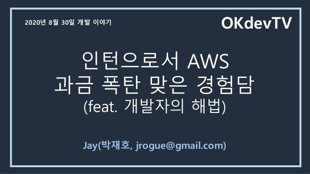 인턴으로서 AWS 과금 폭탄 맞은 경험담 (feat. 개발자의 해법) Jay(박재호, jrogue@gmail.com) OKdevTV2020년 8월 30일 개발 이야기